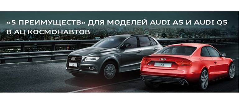 Специальная программа «5 преимуществ» для моделей Audi A5 иAudi Q5 вАЦ Космонавтов